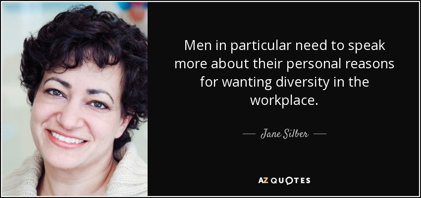 Men in particular need to speak more about their personal reasons for wanting diversity in the workplace. - Jane Silber