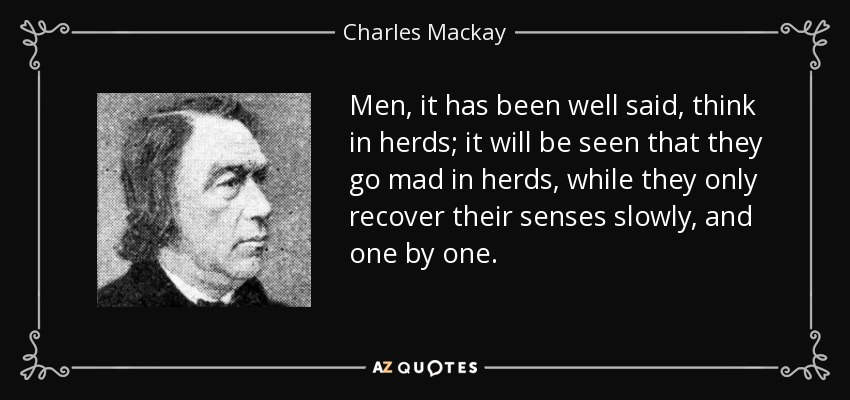 Men, it has been well said, think in herds; it will be seen that they go mad in herds, while they only recover their senses slowly, and one by one. - Charles Mackay