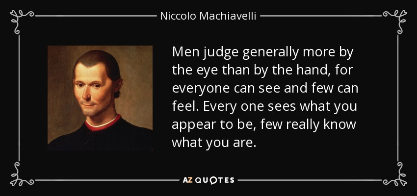 Men judge generally more by the eye than by the hand, for everyone can see and few can feel. Every one sees what you appear to be, few really know what you are. - Niccolo Machiavelli