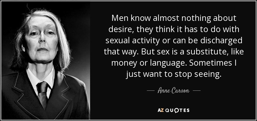 Men know almost nothing about desire, they think it has to do with sexual activity or can be discharged that way. But sex is a substitute, like money or language. Sometimes I just want to stop seeing. - Anne Carson