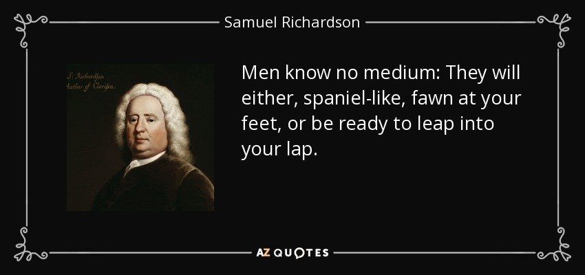 Men know no medium: They will either, spaniel-like, fawn at your feet, or be ready to leap into your lap. - Samuel Richardson