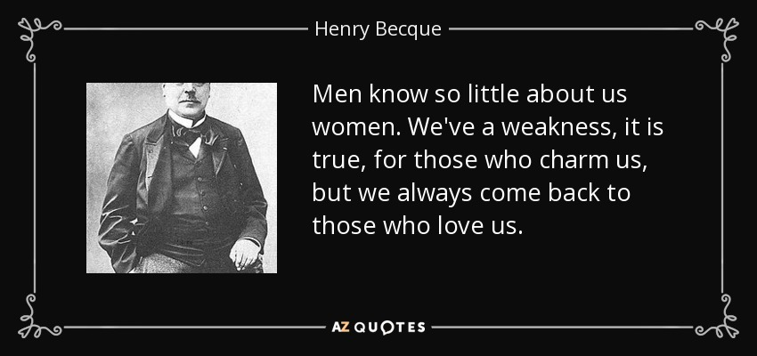 Men know so little about us women. We've a weakness, it is true, for those who charm us, but we always come back to those who love us. - Henry Becque