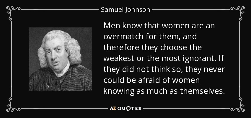 Men know that women are an overmatch for them, and therefore they choose the weakest or the most ignorant. If they did not think so, they never could be afraid of women knowing as much as themselves. - Samuel Johnson