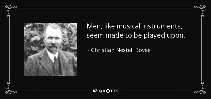 Men, like musical instruments, seem made to be played upon. - Christian Nestell Bovee