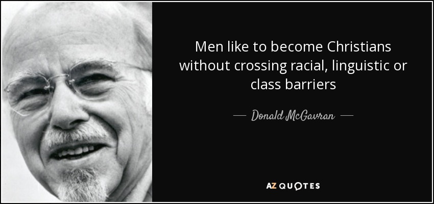 Men like to become Christians without crossing racial, linguistic or class barriers - Donald McGavran
