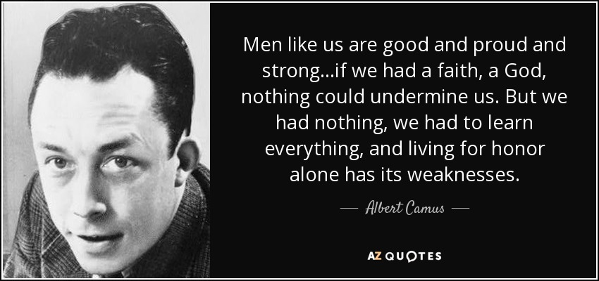 Men like us are good and proud and strong...if we had a faith, a God, nothing could undermine us. But we had nothing, we had to learn everything, and living for honor alone has its weaknesses... - Albert Camus