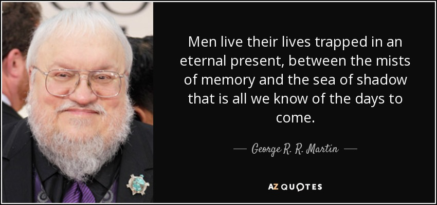 Men live their lives trapped in an eternal present, between the mists of memory and the sea of shadow that is all we know of the days to come. - George R. R. Martin