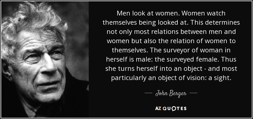 Men look at women. Women watch themselves being looked at. This determines not only most relations between men and women but also the relation of women to themselves. The surveyor of woman in herself is male: the surveyed female. Thus she turns herself into an object - and most particularly an object of vision: a sight. - John Berger