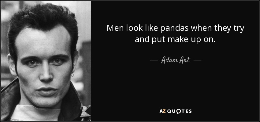 Men look like pandas when they try and put make-up on. - Adam Ant
