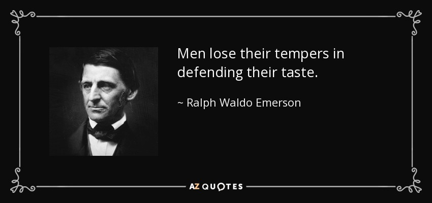 Men lose their tempers in defending their taste. - Ralph Waldo Emerson