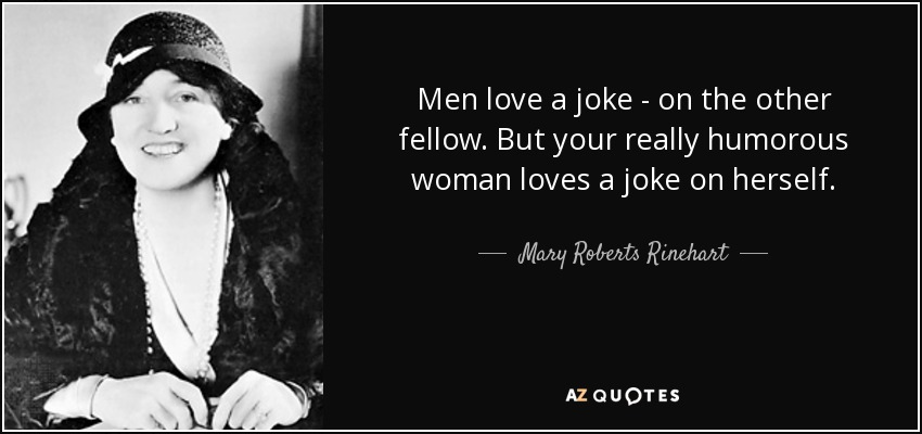 Men love a joke - on the other fellow. But your really humorous woman loves a joke on herself. - Mary Roberts Rinehart