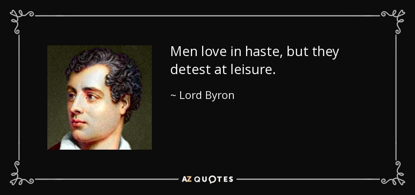 Men love in haste, but they detest at leisure. - Lord Byron