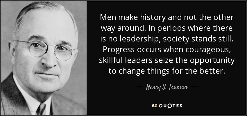 Men make history and not the other way around. In periods where there is no leadership, society stands still. Progress occurs when courageous, skillful leaders seize the opportunity to change things for the better. - Harry S. Truman