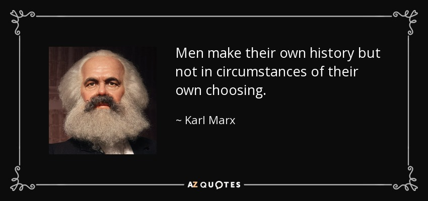 Men make their own history but not in circumstances of their own choosing. - Karl Marx
