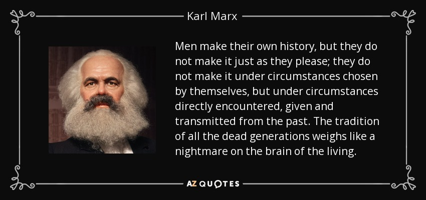 Men make their own history, but they do not make it just as they please; they do not make it under circumstances chosen by themselves, but under circumstances directly encountered, given and transmitted from the past. The tradition of all the dead generations weighs like a nightmare on the brain of the living. - Karl Marx