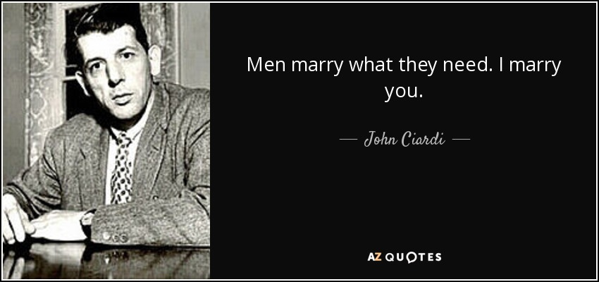 Men marry what they need. I marry you. - John Ciardi