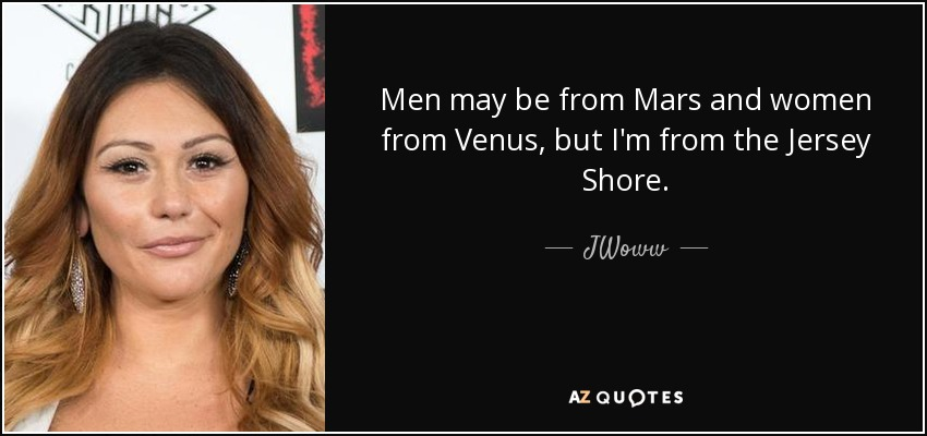 Men may be from Mars and women from Venus, but I'm from the Jersey Shore. - JWoww