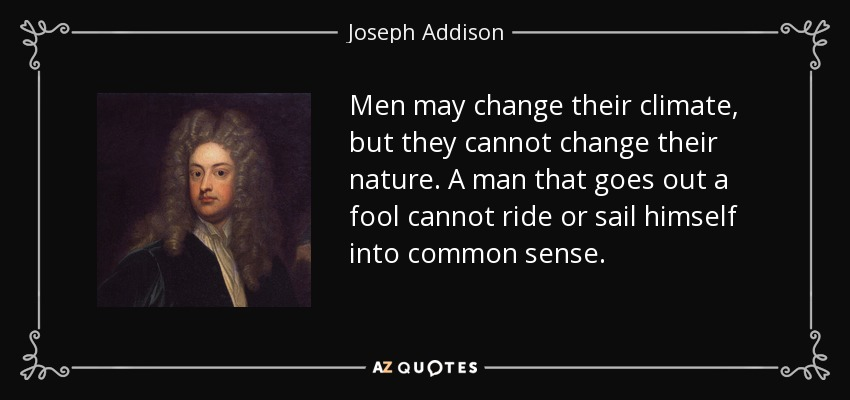 Men may change their climate, but they cannot change their nature. A man that goes out a fool cannot ride or sail himself into common sense. - Joseph Addison