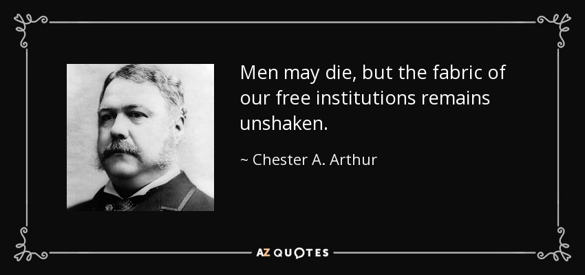 Men may die, but the fabric of our free institutions remains unshaken. - Chester A. Arthur