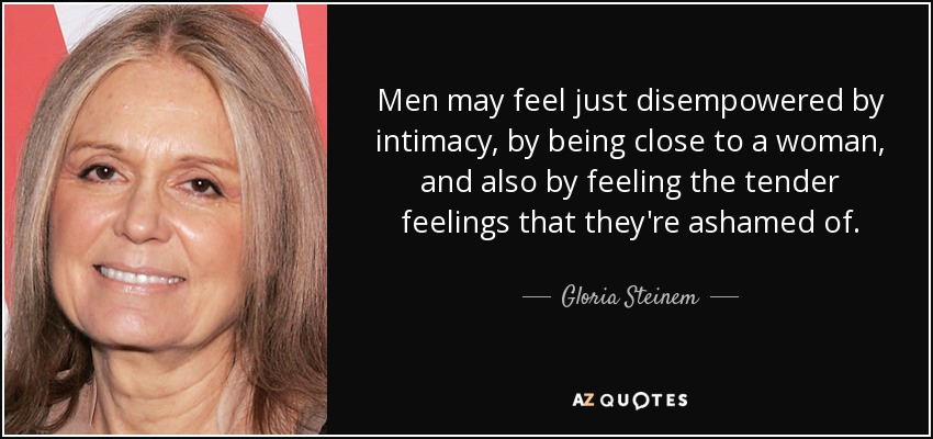 Men may feel just disempowered by intimacy, by being close to a woman, and also by feeling the tender feelings that they're ashamed of. - Gloria Steinem