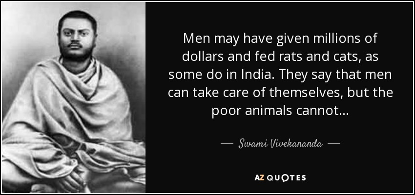 Men may have given millions of dollars and fed rats and cats, as some do in India. They say that men can take care of themselves, but the poor animals cannot. . . - Swami Vivekananda