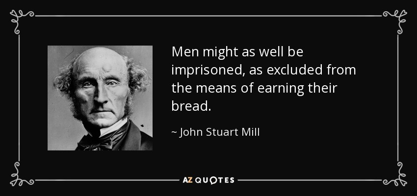 Men might as well be imprisoned, as excluded from the means of earning their bread. - John Stuart Mill