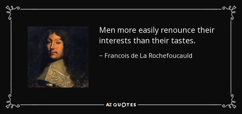 Men more easily renounce their interests than their tastes. - Francois de La Rochefoucauld