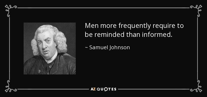 Men more frequently require to be reminded than informed. - Samuel Johnson