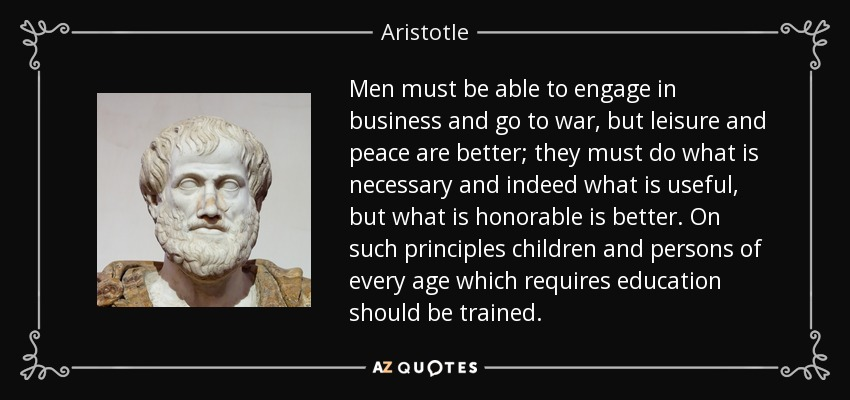 Men must be able to engage in business and go to war, but leisure and peace are better; they must do what is necessary and indeed what is useful, but what is honorable is better. On such principles children and persons of every age which requires education should be trained. - Aristotle