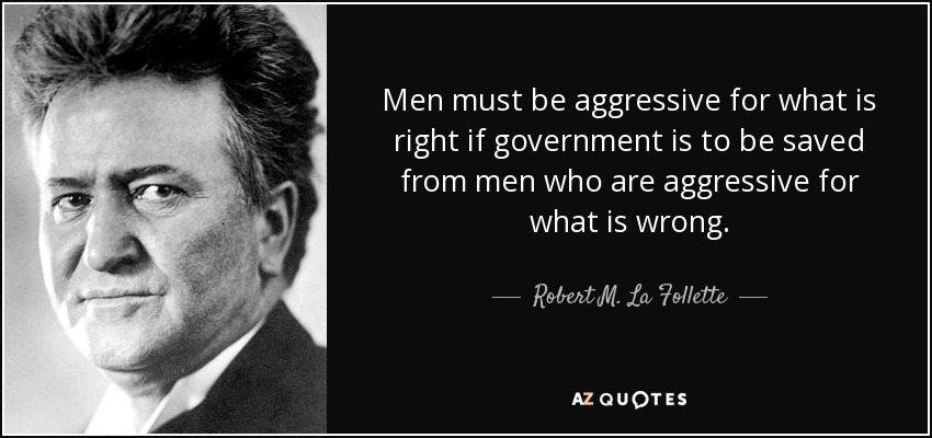 Men must be aggressive for what is right if government is to be saved from men who are aggressive for what is wrong. - Robert M. La Follette, Sr.