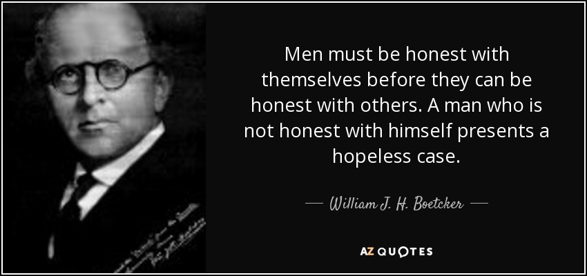 Men must be honest with themselves before they can be honest with others. A man who is not honest with himself presents a hopeless case. - William J. H. Boetcker