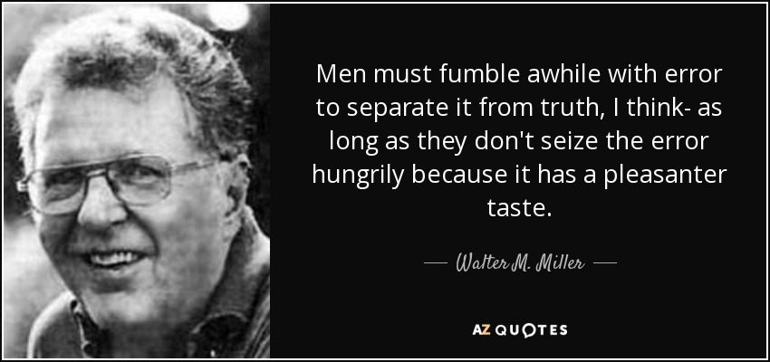 Men must fumble awhile with error to separate it from truth, I think- as long as they don't seize the error hungrily because it has a pleasanter taste. - Walter M. Miller, Jr.
