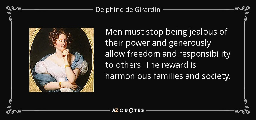 Men must stop being jealous of their power and generously allow freedom and responsibility to others. The reward is harmonious families and society. - Delphine de Girardin