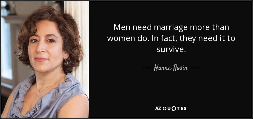 Men need marriage more than women do. In fact, they need it to survive. - Hanna Rosin