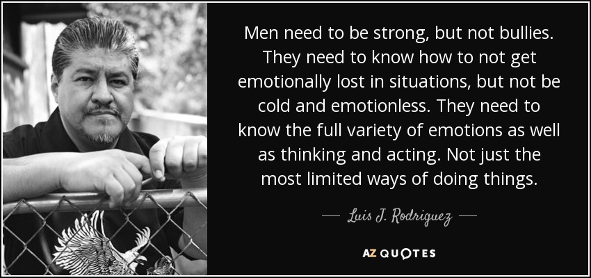 Men need to be strong, but not bullies. They need to know how to not get emotionally lost in situations, but not be cold and emotionless. They need to know the full variety of emotions as well as thinking and acting. Not just the most limited ways of doing things. - Luis J. Rodriguez