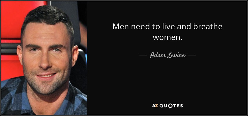 Men need to live and breathe women. - Adam Levine
