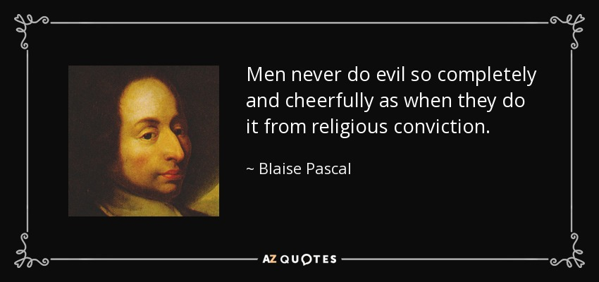 Men never do evil so completely and cheerfully as when they do it from religious conviction. - Blaise Pascal
