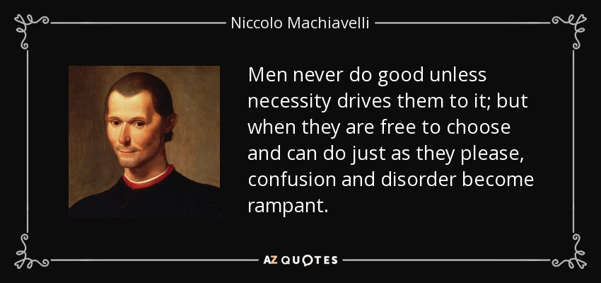 Men never do good unless necessity drives them to it; but when they are free to choose and can do just as they please, confusion and disorder become rampant. - Niccolo Machiavelli