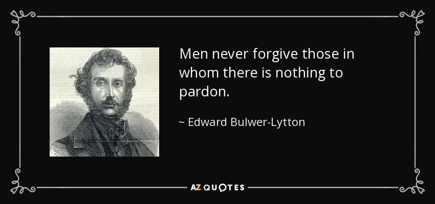 Men never forgive those in whom there is nothing to pardon. - Edward Bulwer-Lytton, 1st Baron Lytton