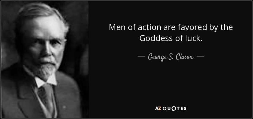 Men of action are favored by the Goddess of luck. - George S. Clason