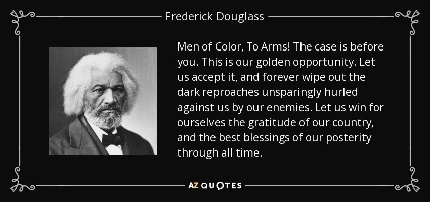 Men of Color, To Arms! The case is before you. This is our golden opportunity. Let us accept it, and forever wipe out the dark reproaches unsparingly hurled against us by our enemies. Let us win for ourselves the gratitude of our country, and the best blessings of our posterity through all time. - Frederick Douglass