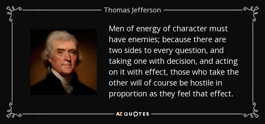 Men of energy of character must have enemies; because there are two sides to every question, and taking one with decision, and acting on it with effect, those who take the other will of course be hostile in proportion as they feel that effect. - Thomas Jefferson