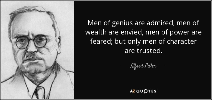 Men of genius are admired, men of wealth are envied, men of power are feared; but only men of character are trusted. - Alfred Adler