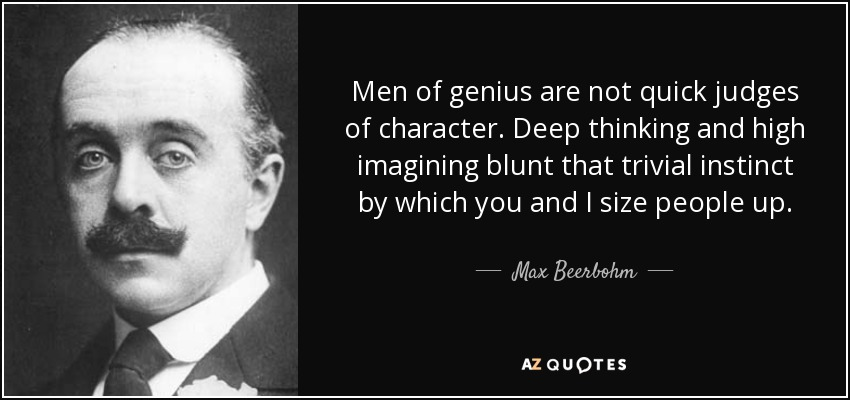 Men of genius are not quick judges of character. Deep thinking and high imagining blunt that trivial instinct by which you and I size people up. - Max Beerbohm