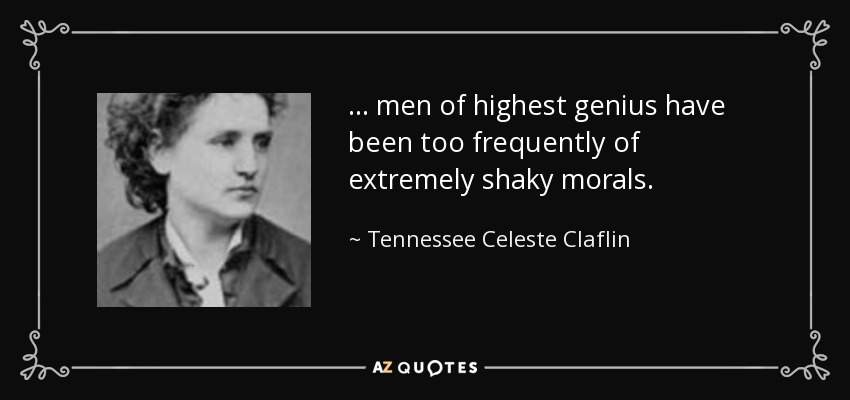 ... men of highest genius have been too frequently of extremely shaky morals. - Tennessee Celeste Claflin