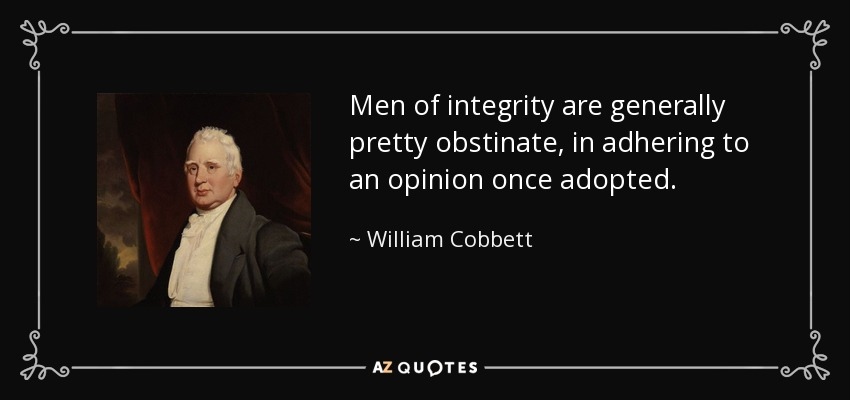 Men of integrity are generally pretty obstinate, in adhering to an opinion once adopted. - William Cobbett