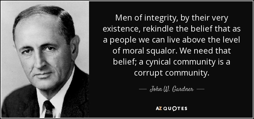 Men of integrity, by their very existence, rekindle the belief that as a people we can live above the level of moral squalor. We need that belief; a cynical community is a corrupt community. - John W. Gardner