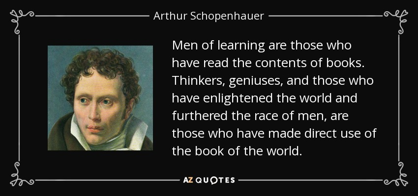 Men of learning are those who have read the contents of books. Thinkers, geniuses, and those who have enlightened the world and furthered the race of men, are those who have made direct use of the book of the world. - Arthur Schopenhauer
