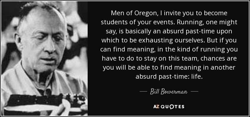 Men of Oregon, I invite you to become students of your events. Running, one might say, is basically an absurd past-time upon which to be exhausting ourselves. But if you can find meaning, in the kind of running you have to do to stay on this team, chances are you will be able to find meaning in another absurd past-time: life. - Bill Bowerman