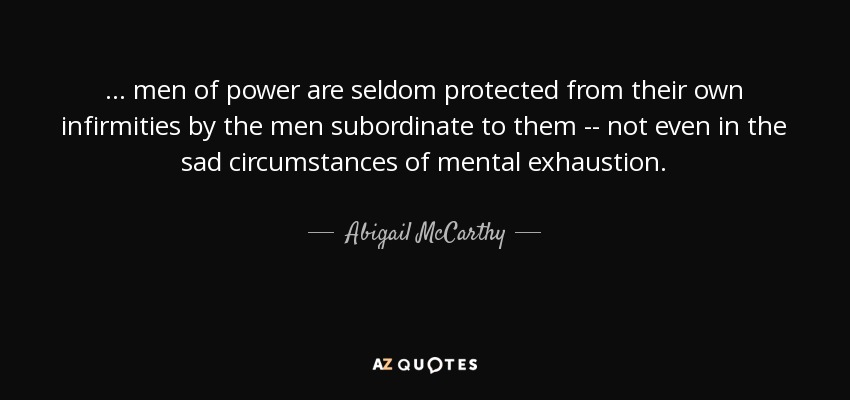 ... men of power are seldom protected from their own infirmities by the men subordinate to them -- not even in the sad circumstances of mental exhaustion. - Abigail McCarthy